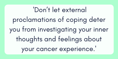 But don't let external proclamations of coping deter you from investigating your inner thoughts and feelings about your cancer experience.